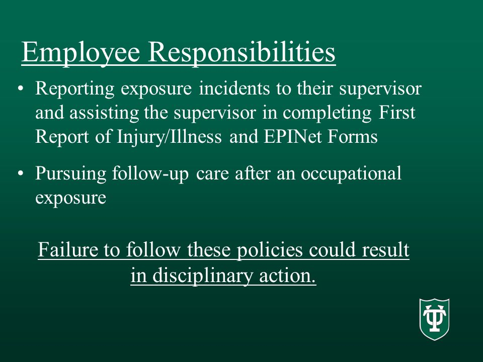 Employee Responsibilities Reporting exposure incidents to their supervisor and assisting the supervisor in completing First Report of Injury/Illness and EPINet Forms Pursuing follow-up care after an occupational exposure Failure to follow these policies could result in disciplinary action.