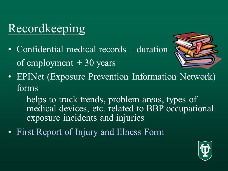 Recordkeeping Confidential medical records – duration of employment + 30 years EPINet (Exposure Prevention Information Network) forms –helps to track trends, problem areas, types of medical devices, etc.