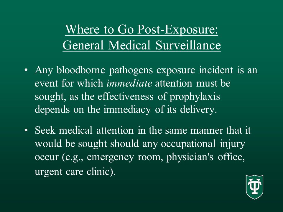 Where to Go Post-Exposure: General Medical Surveillance Any bloodborne pathogens exposure incident is an event for which immediate attention must be sought, as the effectiveness of prophylaxis depends on the immediacy of its delivery.