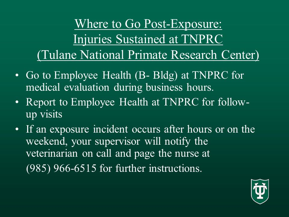 Where to Go Post-Exposure: Injuries Sustained at TNPRC (Tulane National Primate Research Center) Go to Employee Health (B- Bldg) at TNPRC for medical evaluation during business hours.