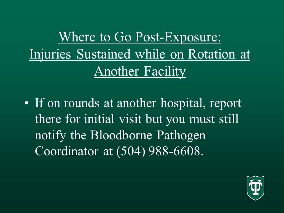 Where to Go Post-Exposure: Injuries Sustained while on Rotation at Another Facility If on rounds at another hospital, report there for initial visit but you must still notify the Bloodborne Pathogen Coordinator at (504) 988-6608.