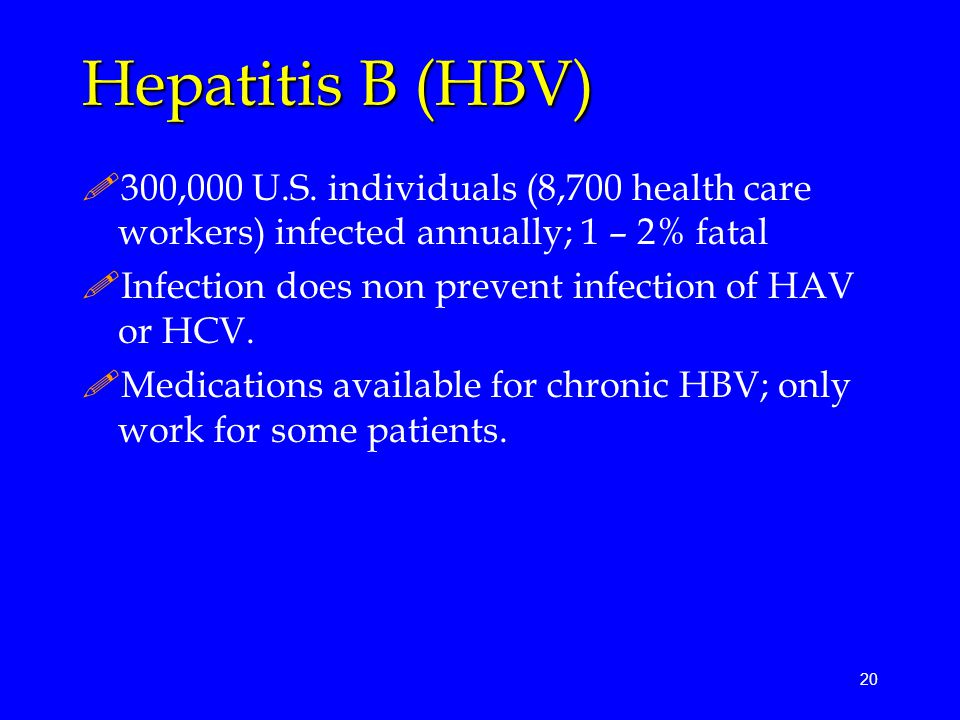 20 Hepatitis B (HBV) !300,000 U.S. individuals (8,700 health care workers) infected annually; 1 – 2% fatal !Infection does non prevent infection of HA