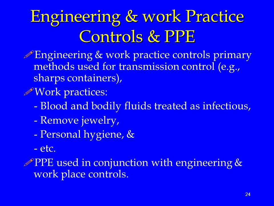 24 Engineering & work Practice Controls & PPE !Engineering & work practice controls primary methods used for transmission control (e.g., sharps containers), !Work practices: - Blood and bodily fluids treated as infectious, - Remove jewelry, - Personal hygiene, & - etc.