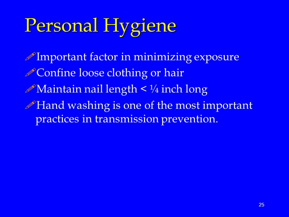25 Personal Hygiene !Important factor in minimizing exposure !Confine loose clothing or hair !Maintain nail length < ¼ inch long !Hand washing is one of the most important practices in transmission prevention.