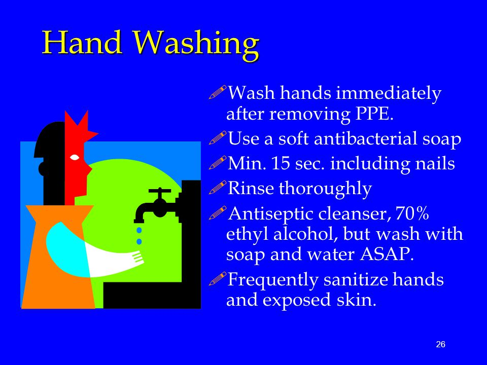 26 Hand Washing !Wash hands immediately after removing PPE.