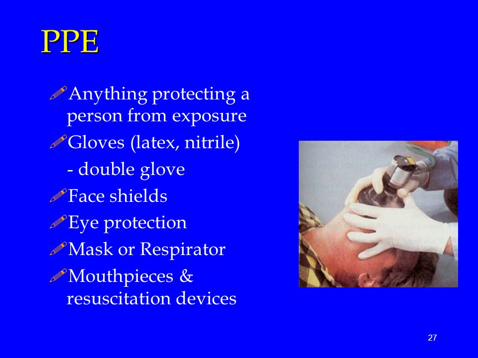 27 PPE !Anything protecting a person from exposure !Gloves (latex, nitrile) - double glove !Face shields !Eye protection !Mask or Respirator !Mouthpieces & resuscitation devices