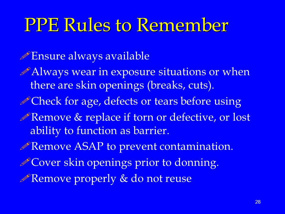 28 PPE Rules to Remember !Ensure always available !Always wear in exposure situations or when there are skin openings (breaks, cuts).