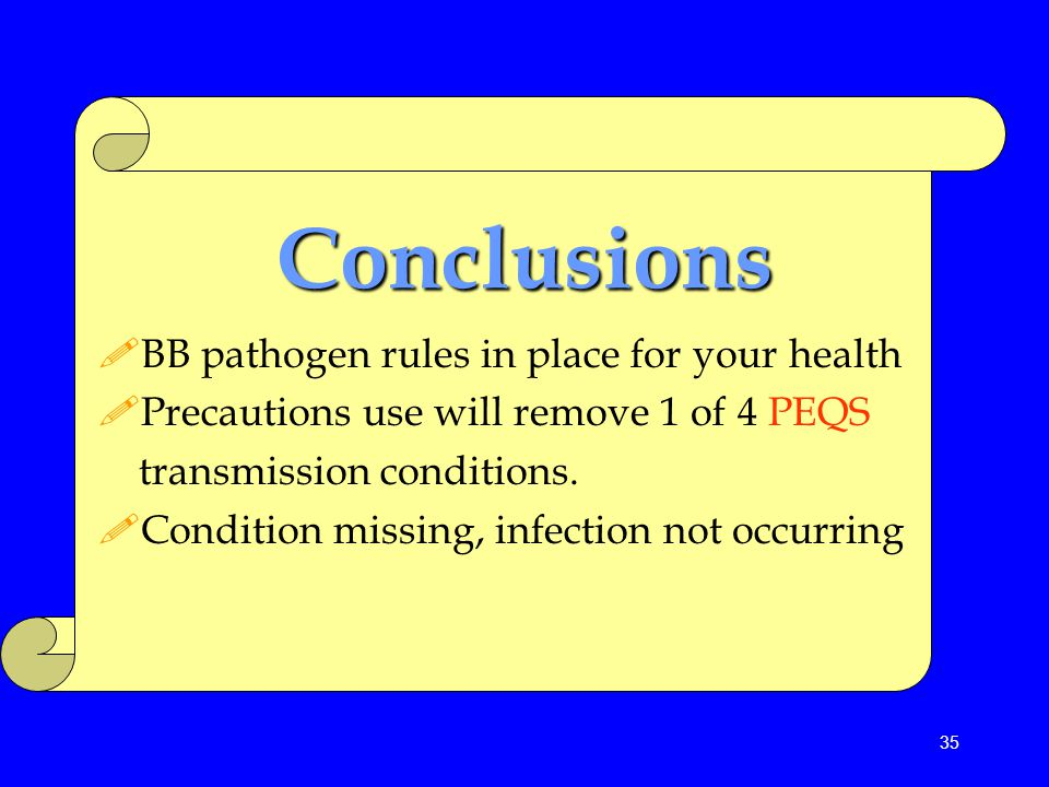 35 Conclusions !BB pathogen rules in place for your health !Precautions use will remove 1 of 4 PEQS transmission conditions. !Condition missing, infec