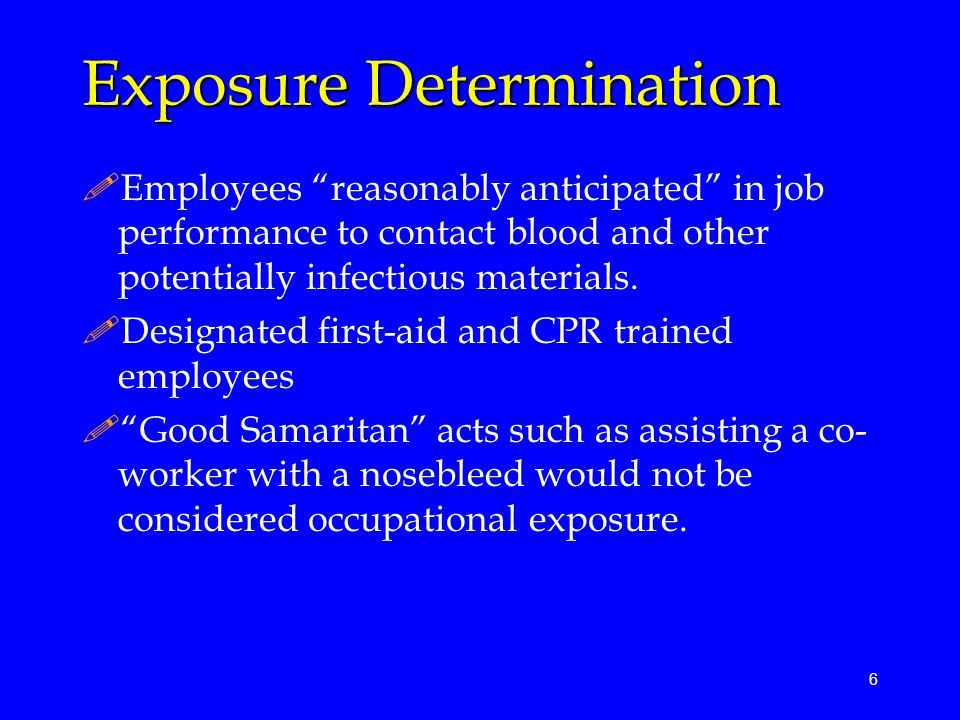 "6 Exposure Determination !Employees ""reasonably anticipated"" in job performance to contact blood and other potentially infectious materials. !Designat"