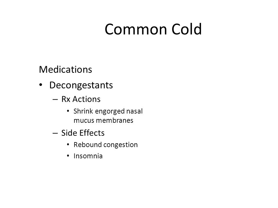 Common Cold Medications Decongestants – Rx Actions Shrink engorged nasal mucus membranes – Side Effects Rebound congestion Insomnia