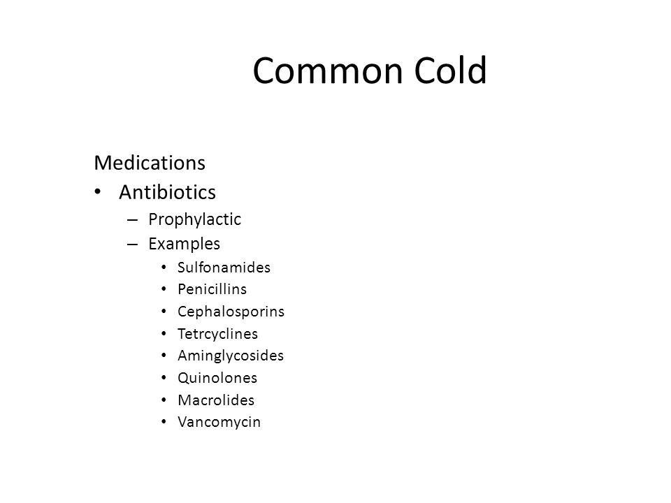 Common Cold Medications Antibiotics – Prophylactic – Examples Sulfonamides Penicillins Cephalosporins Tetrcyclines Aminglycosides Quinolones Macrolide