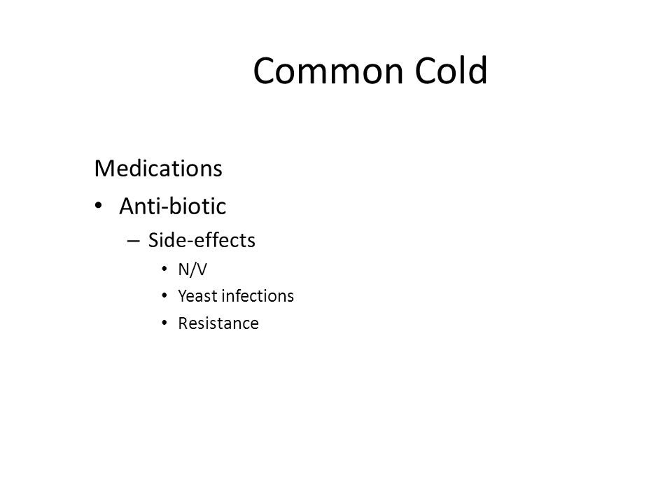 Common Cold Medications Anti-biotic – Side-effects N/V Yeast infections Resistance