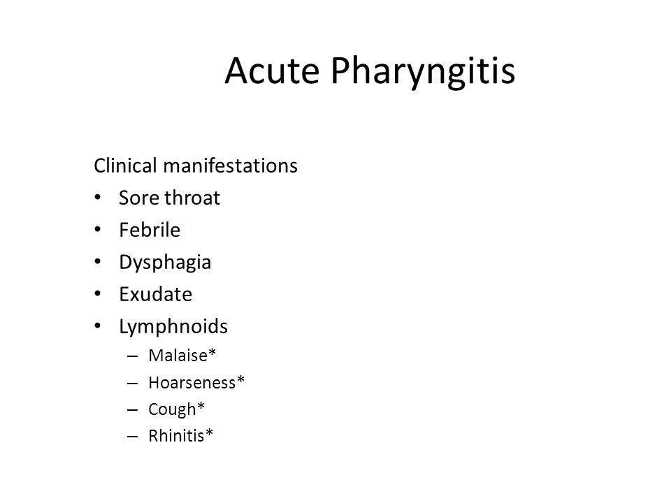 Acute Pharyngitis Clinical manifestations Sore throat Febrile Dysphagia Exudate Lymphnoids – Malaise* – Hoarseness* – Cough* – Rhinitis*