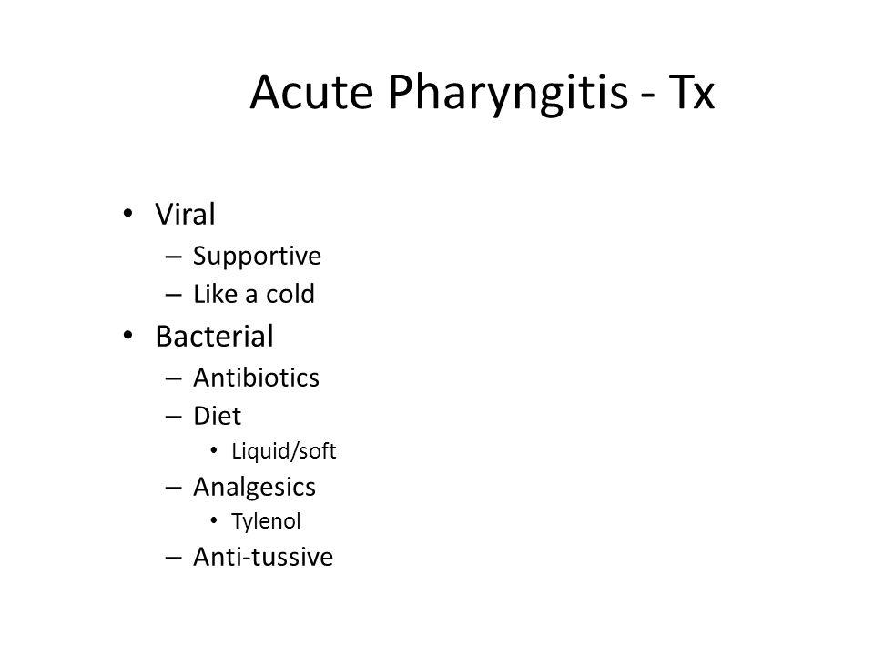 Acute Pharyngitis - Tx Viral – Supportive – Like a cold Bacterial – Antibiotics – Diet Liquid/soft – Analgesics Tylenol – Anti-tussive