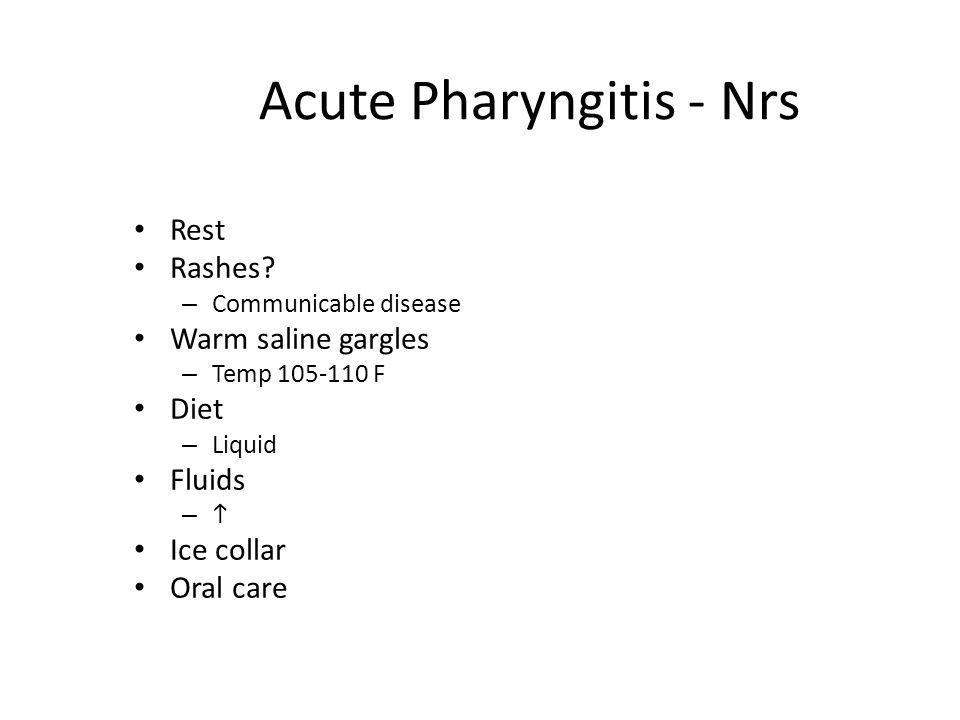 Acute Pharyngitis - Nrs Rest Rashes? – Communicable disease Warm saline gargles – Temp 105-110 F Diet – Liquid Fluids –– Ice collar Oral care