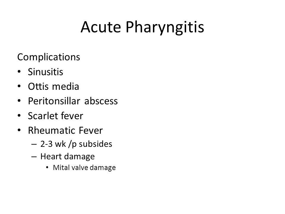 Acute Pharyngitis Complications Sinusitis Ottis media Peritonsillar abscess Scarlet fever Rheumatic Fever – 2-3 wk /p subsides – Heart damage Mital va