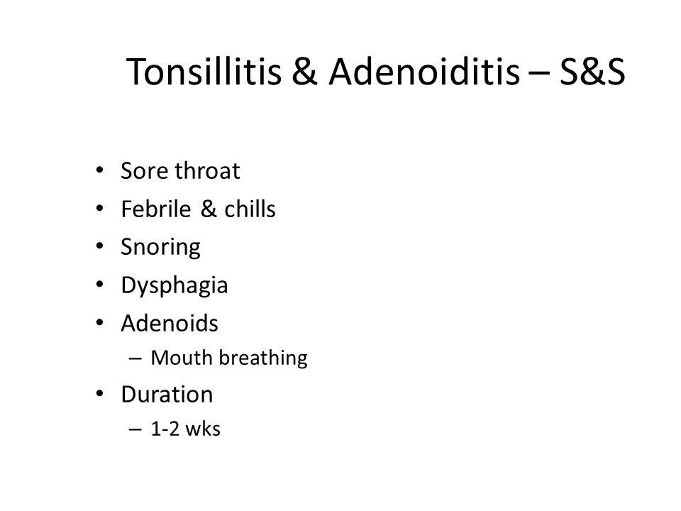 Tonsillitis & Adenoiditis – S&S Sore throat Febrile & chills Snoring Dysphagia Adenoids – Mouth breathing Duration – 1-2 wks