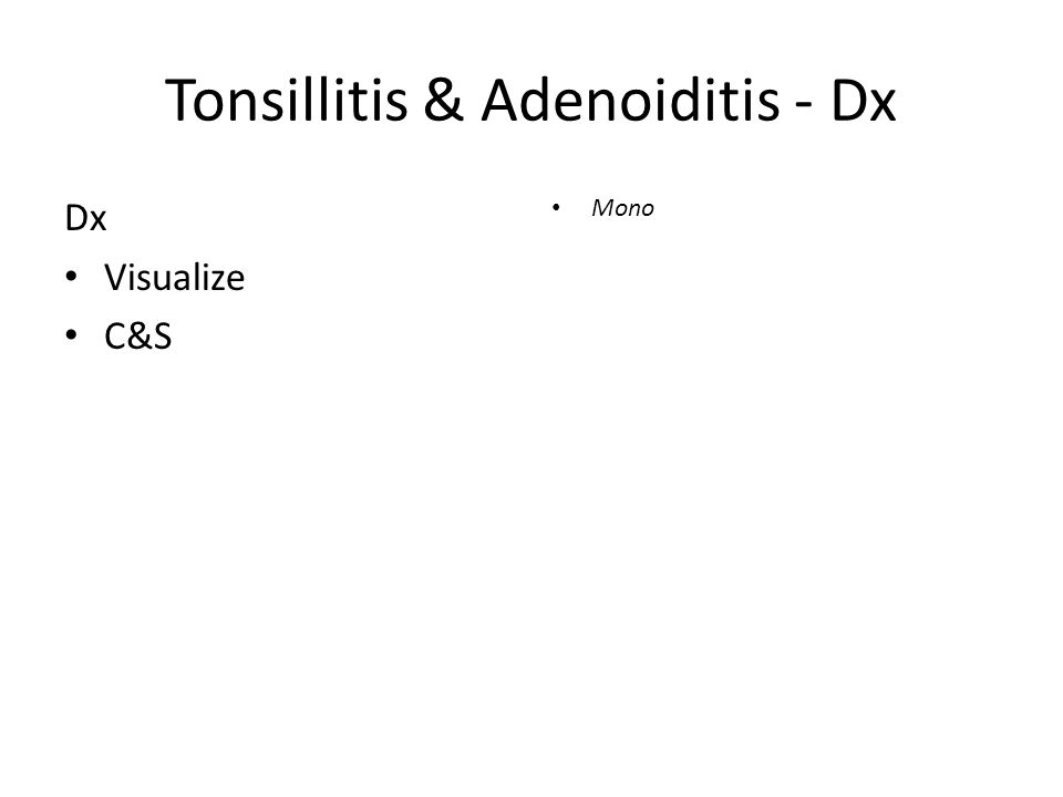 Tonsillitis & Adenoiditis - Dx Dx Visualize C&S Mono