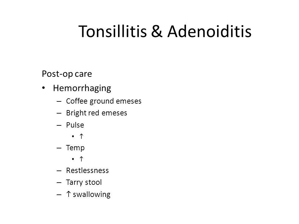 Tonsillitis & Adenoiditis Post-op care Hemorrhaging – Coffee ground emeses – Bright red emeses – Pulse  – Temp  – Restlessness – Tarry stool –  swa
