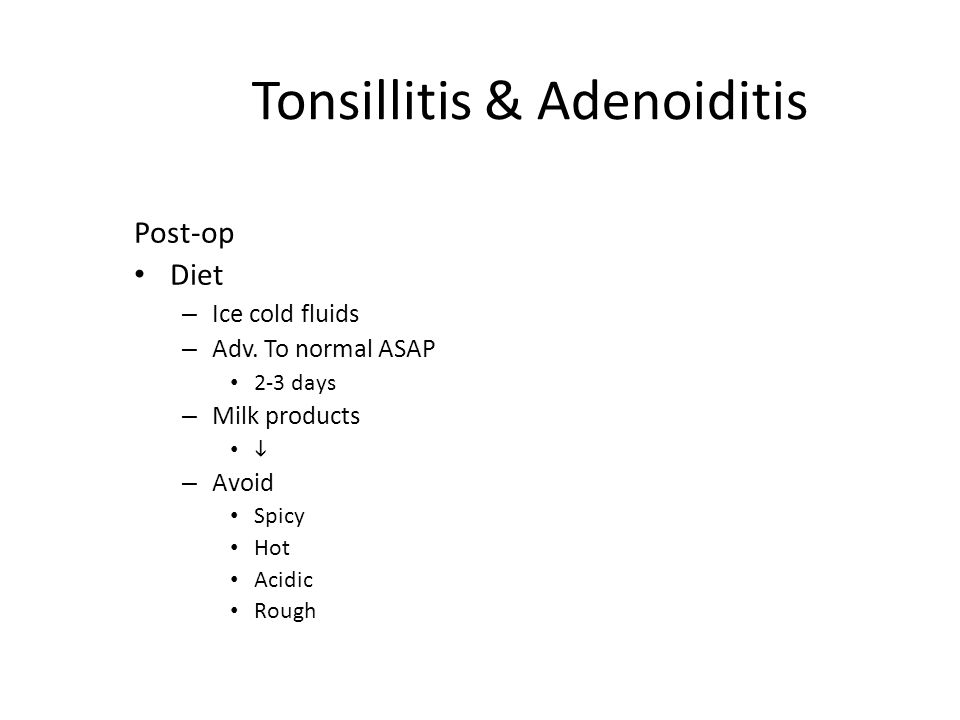 Tonsillitis & Adenoiditis Post-op Diet – Ice cold fluids – Adv. To normal ASAP 2-3 days – Milk products  – Avoid Spicy Hot Acidic Rough