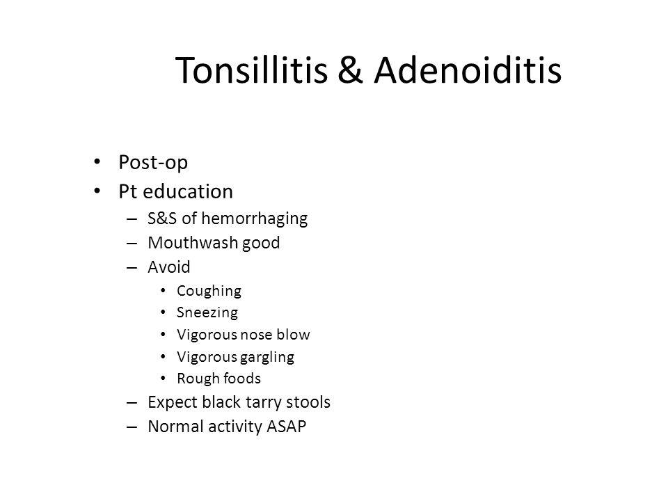 Tonsillitis & Adenoiditis Post-op Pt education – S&S of hemorrhaging – Mouthwash good – Avoid Coughing Sneezing Vigorous nose blow Vigorous gargling R