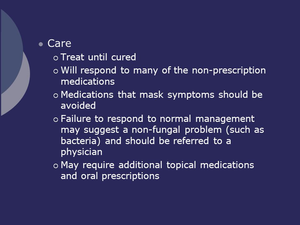 Care  Treat until cured  Will respond to many of the non-prescription medications  Medications that mask symptoms should be avoided  Failure to re