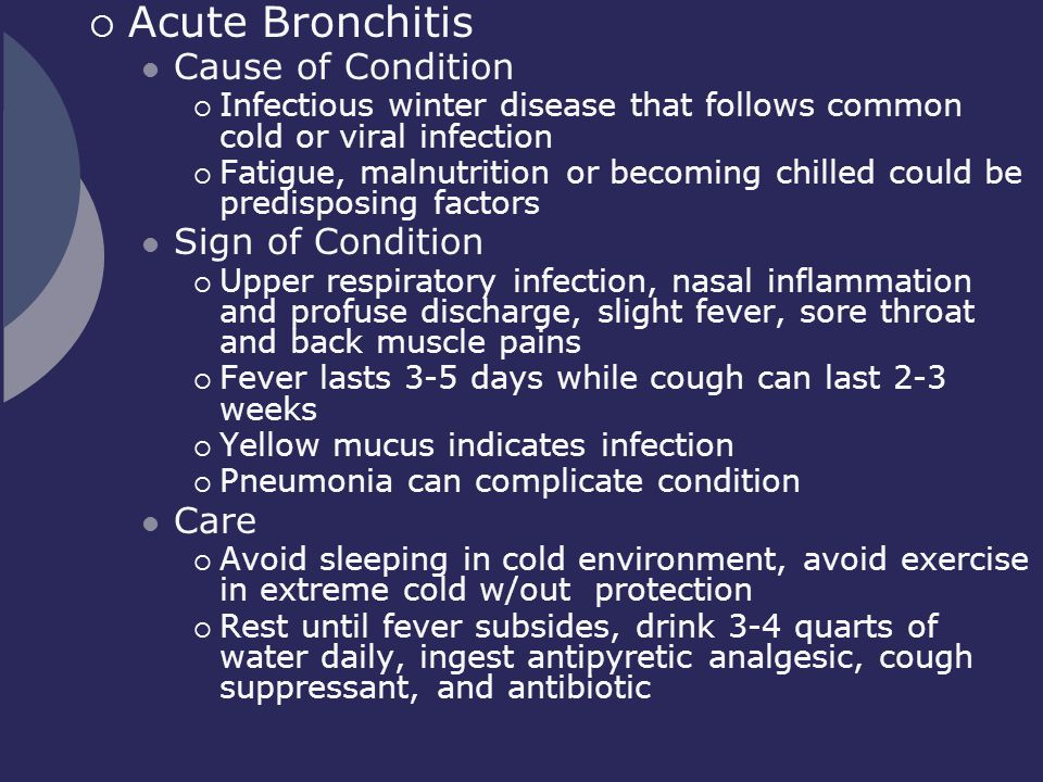  Acute Bronchitis Cause of Condition  Infectious winter disease that follows common cold or viral infection  Fatigue, malnutrition or becoming chil