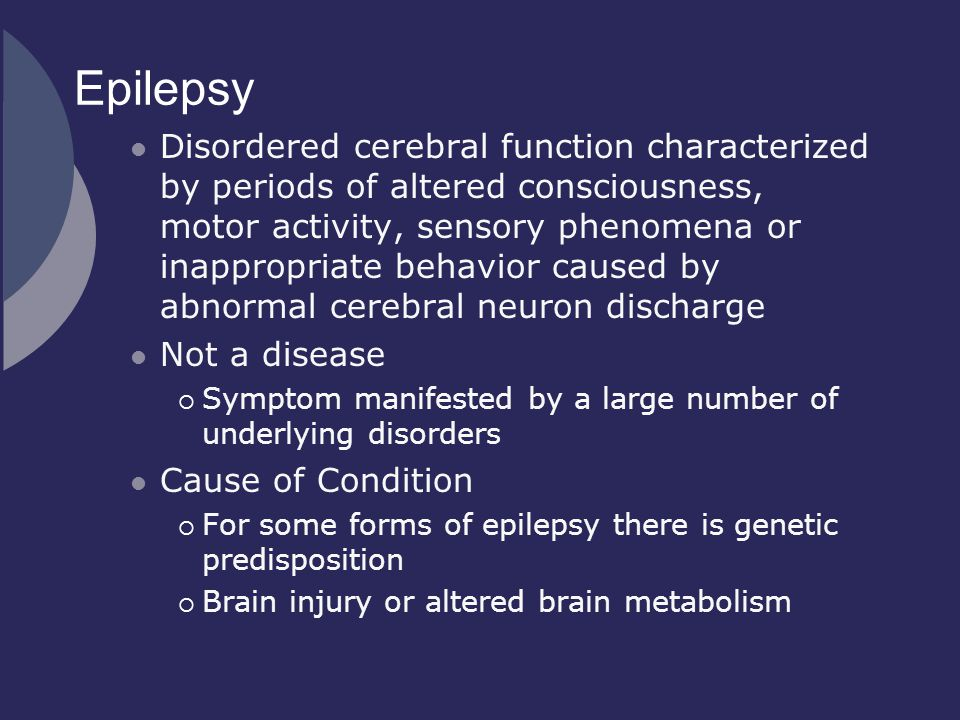 Epilepsy Disordered cerebral function characterized by periods of altered consciousness, motor activity, sensory phenomena or inappropriate behavior c