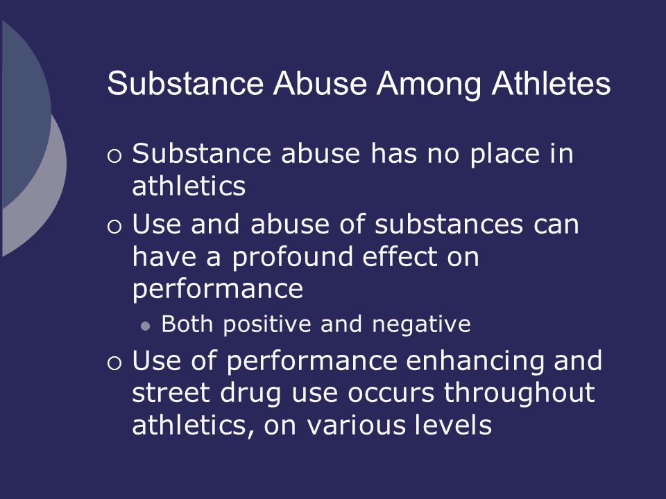 Substance Abuse Among Athletes  Substance abuse has no place in athletics  Use and abuse of substances can have a profound effect on performance Bot