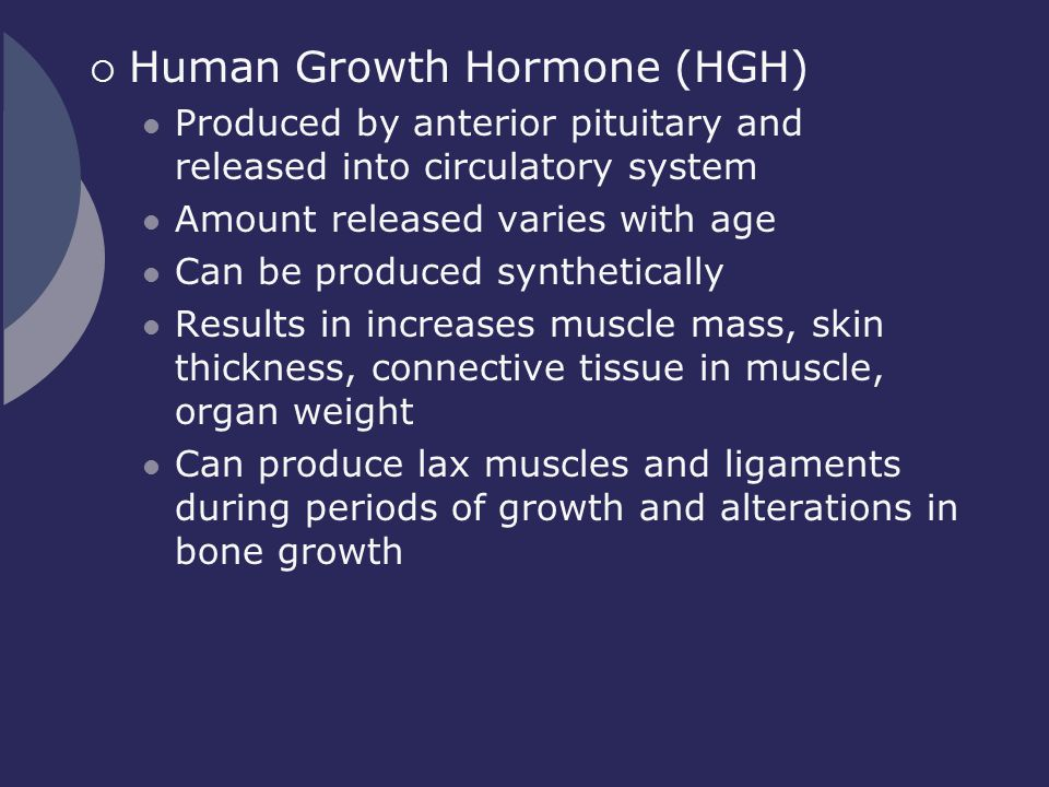  Human Growth Hormone (HGH) Produced by anterior pituitary and released into circulatory system Amount released varies with age Can be produced synth