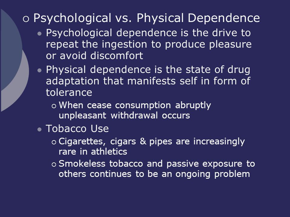  Psychological vs. Physical Dependence Psychological dependence is the drive to repeat the ingestion to produce pleasure or avoid discomfort Physical