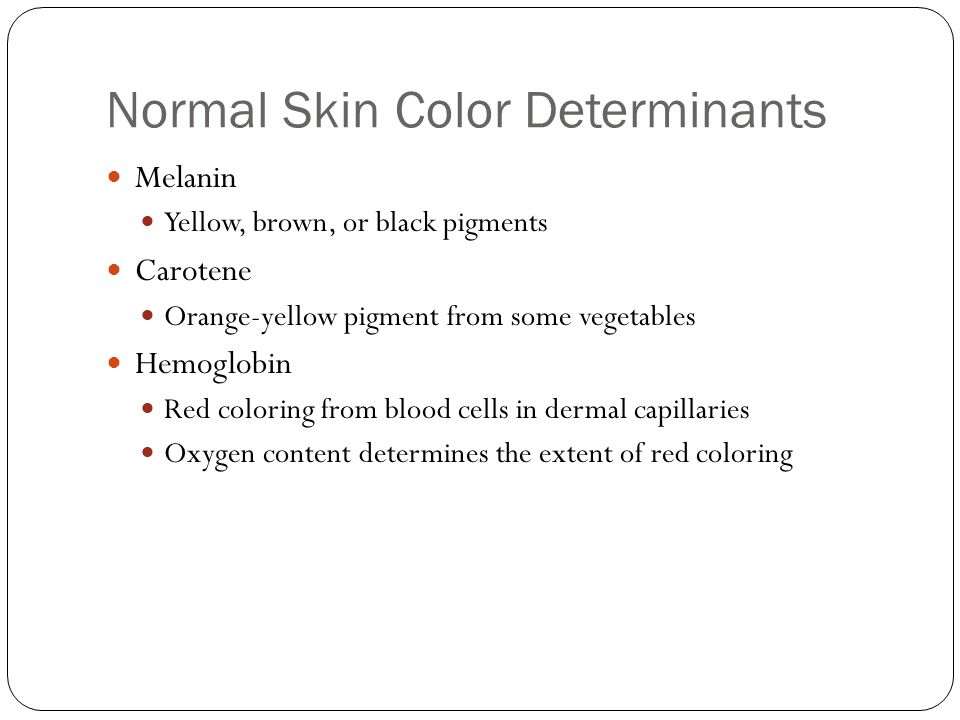 Normal Skin Color Determinants Melanin Yellow, brown, or black pigments Carotene Orange-yellow pigment from some vegetables Hemoglobin Red coloring from blood cells in dermal capillaries Oxygen content determines the extent of red coloring