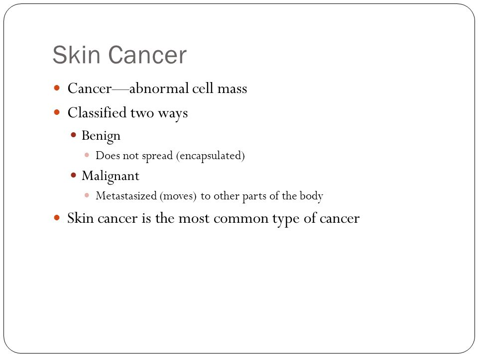 Skin Cancer Cancer—abnormal cell mass Classified two ways Benign Does not spread (encapsulated) Malignant Metastasized (moves) to other parts of the body Skin cancer is the most common type of cancer