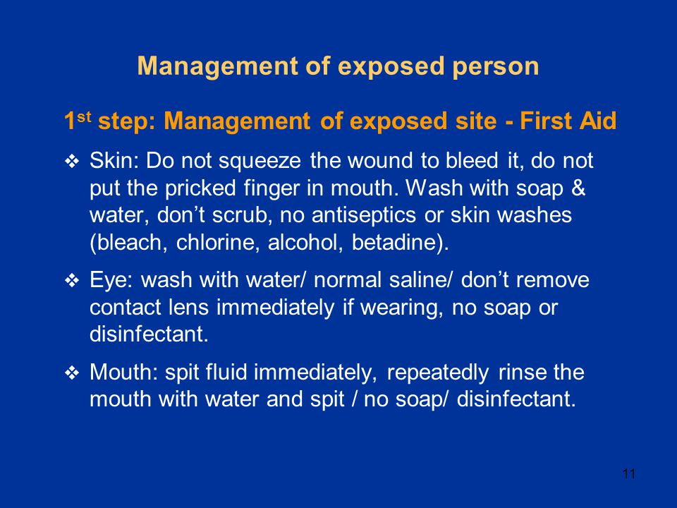 11 Management of exposed person 1 st step: Management of exposed site - First Aid  Skin: Do not squeeze the wound to bleed it, do not put the pricked finger in mouth.
