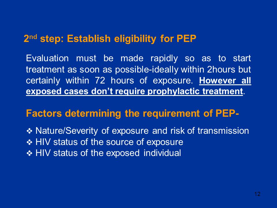 12 2 nd step: Establish eligibility for PEP Evaluation must be made rapidly so as to start treatment as soon as possible-ideally within 2hours but certainly within 72 hours of exposure.