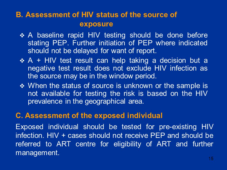 15 B. Assessment of HIV status of the source of exposure  A baseline rapid HIV testing should be done before stating PEP. Further initiation of PEP w