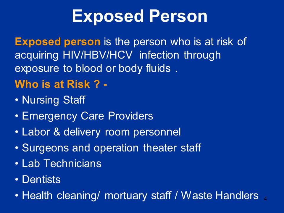 Exposed Person Exposed person is the person who is at risk of acquiring HIV/HBV/HCV infection through exposure to blood or body fluids.