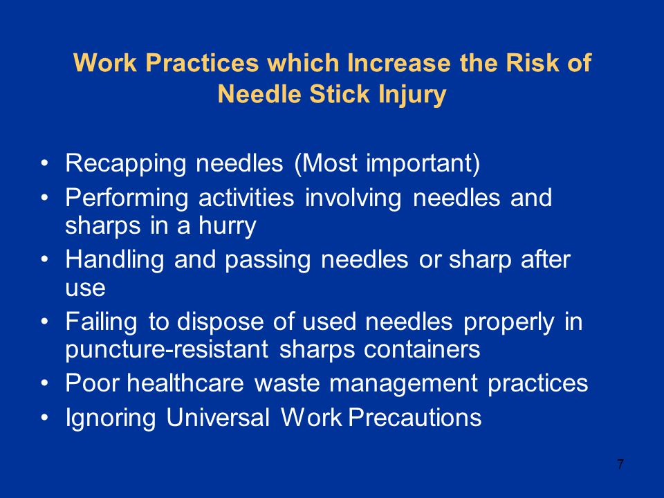 7 Work Practices which Increase the Risk of Needle Stick Injury Recapping needles (Most important) Performing activities involving needles and sharps in a hurry Handling and passing needles or sharp after use Failing to dispose of used needles properly in puncture-resistant sharps containers Poor healthcare waste management practices Ignoring Universal Work Precautions