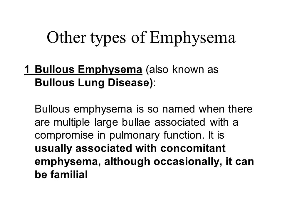 Other types of Emphysema 1Bullous Emphysema (also known as Bullous Lung Disease): Bullous emphysema is so named when there are multiple large bullae a