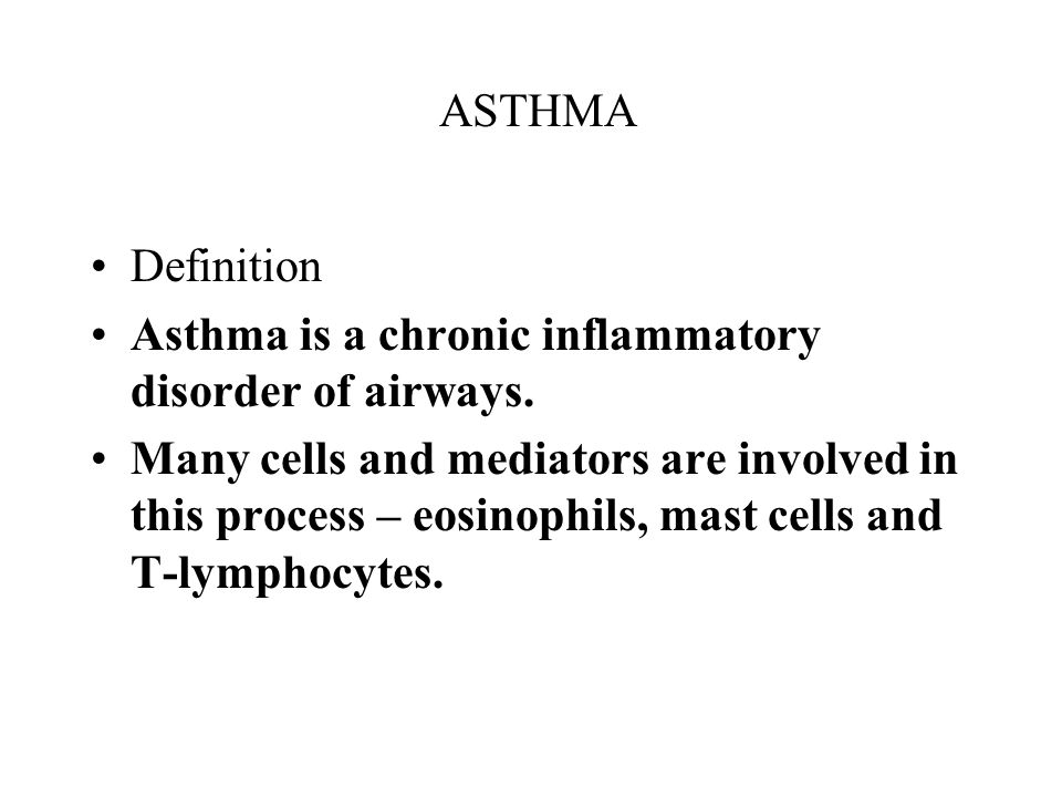 ASTHMA Definition Asthma is a chronic inflammatory disorder of airways. Many cells and mediators are involved in this process – eosinophils, mast cell