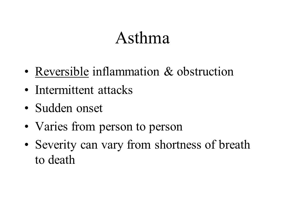 Asthma Reversible inflammation & obstruction Intermittent attacks Sudden onset Varies from person to person Severity can vary from shortness of breath