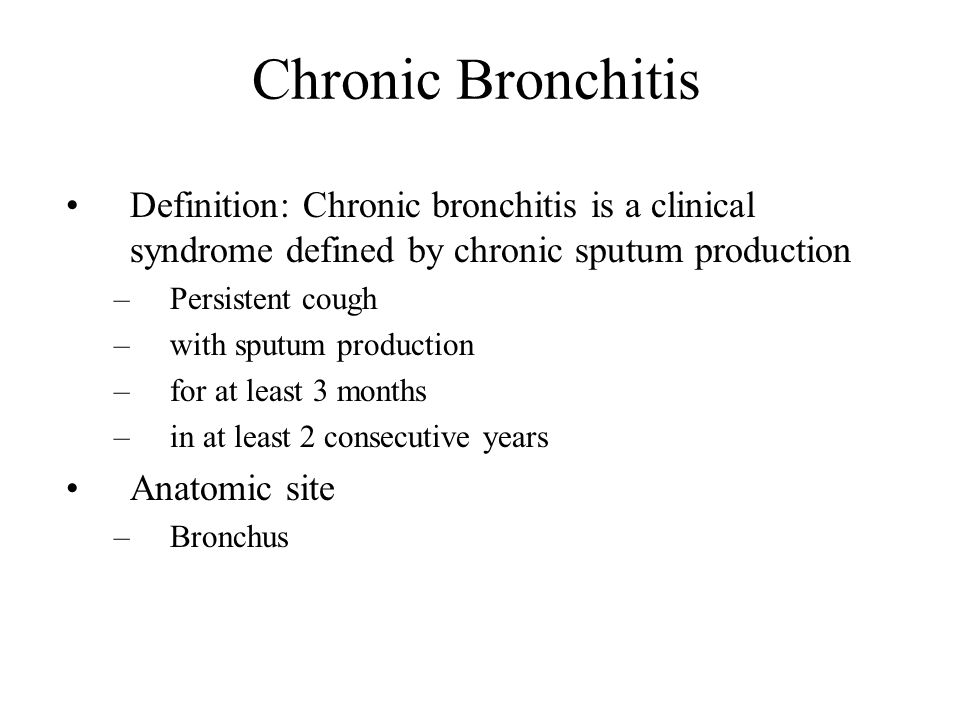 Chronic Bronchitis Definition: Chronic bronchitis is a clinical syndrome defined by chronic sputum production –Persistent cough –with sputum productio