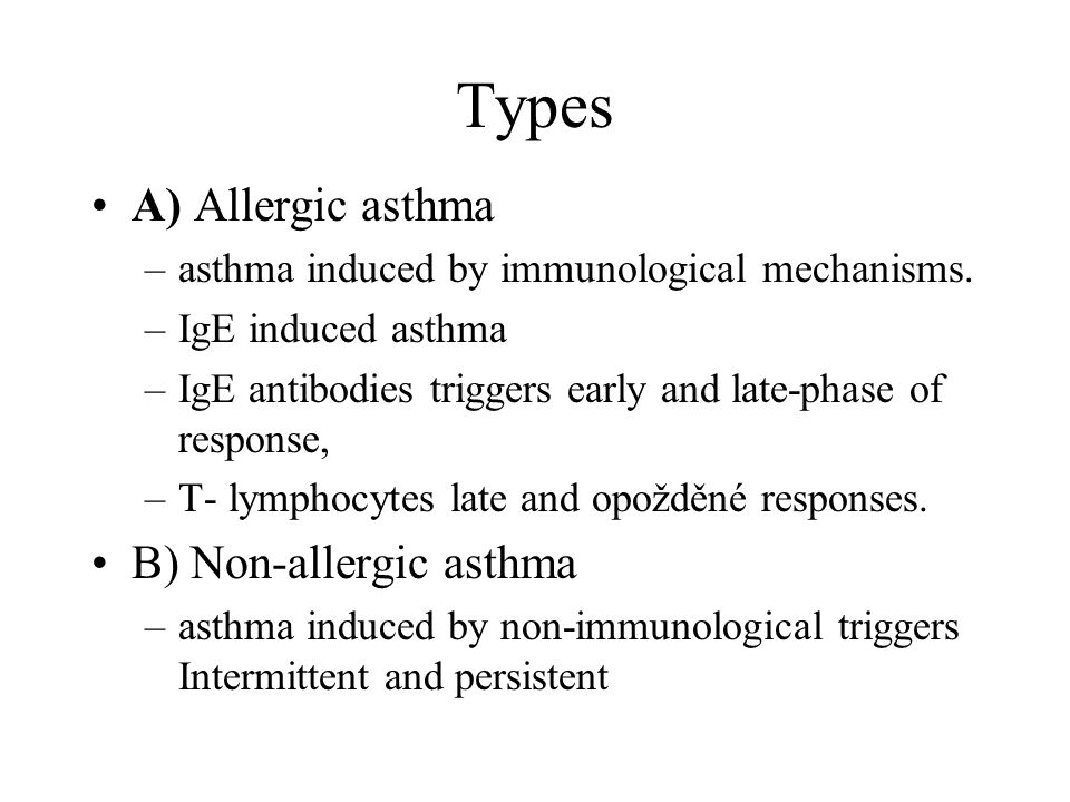 Types A) Allergic asthma –asthma induced by immunological mechanisms. –IgE induced asthma –IgE antibodies triggers early and late-phase of response, –