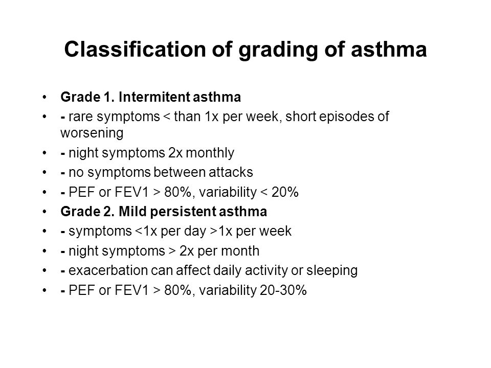 Classification of grading of asthma Grade 1. Intermitent asthma - rare symptoms < than 1x per week, short episodes of worsening - night symptoms 2x mo