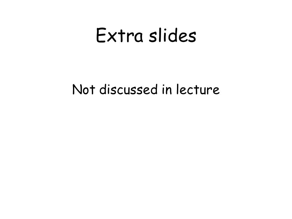 Extra slides Not discussed in lecture