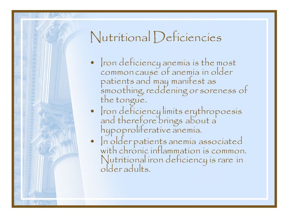 Nutritional Deficiencies Iron deficiency anemia is the most common cause of anemia in older patients and may manifest as smoothing, reddening or soreness of the tongue.