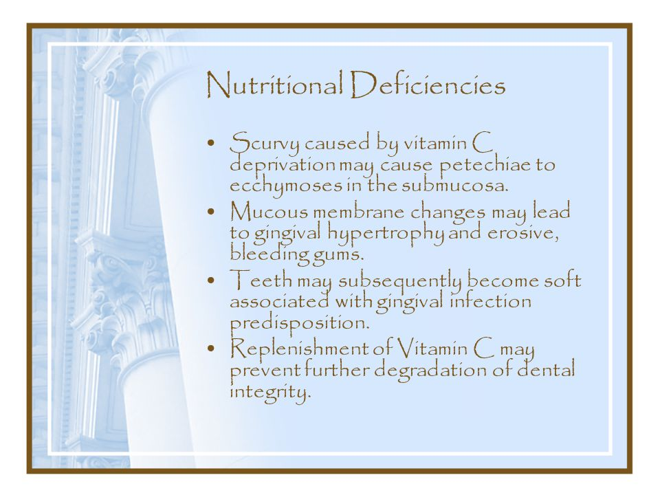 Nutritional Deficiencies Scurvy caused by vitamin C deprivation may cause petechiae to ecchymoses in the submucosa.