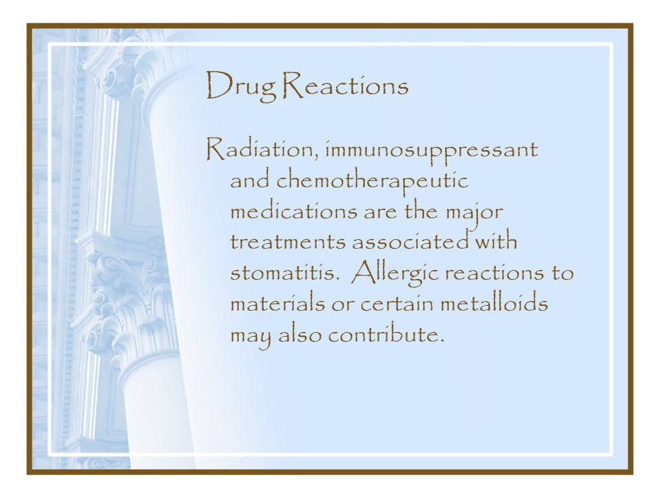 Drug Reactions Radiation, immunosuppressant and chemotherapeutic medications are the major treatments associated with stomatitis.