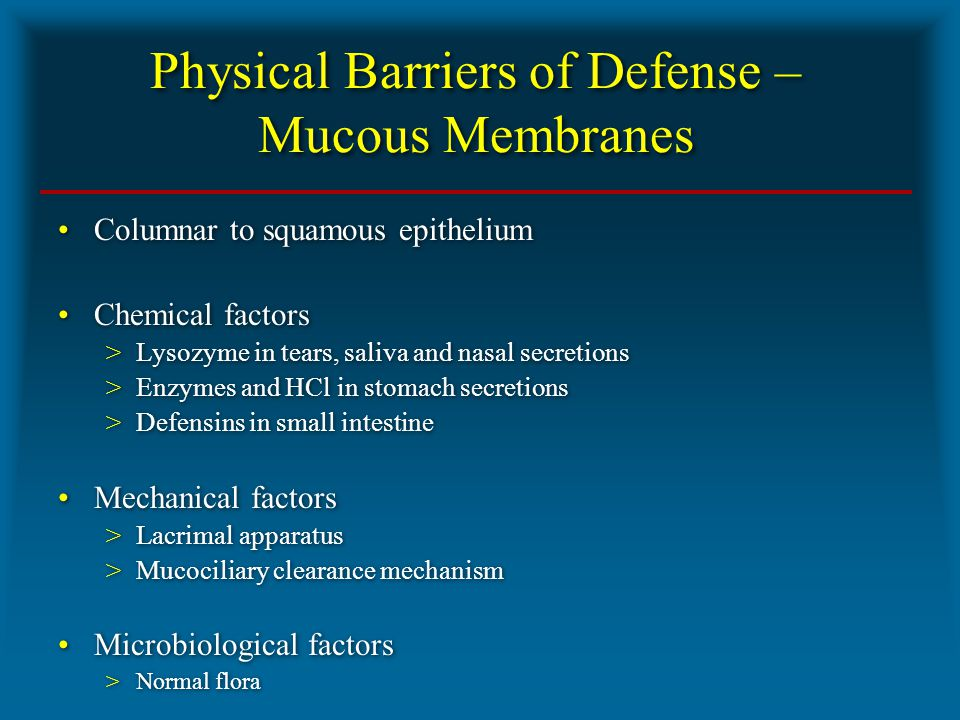 Physical Barriers of Defense – Mucous Membranes Columnar to squamous epithelium Chemical factors >Lysozyme in tears, saliva and nasal secretions >Enzymes and HCl in stomach secretions >Defensins in small intestine Mechanical factors >Lacrimal apparatus >Mucociliary clearance mechanism Microbiological factors >Normal flora Columnar to squamous epithelium Chemical factors >Lysozyme in tears, saliva and nasal secretions >Enzymes and HCl in stomach secretions >Defensins in small intestine Mechanical factors >Lacrimal apparatus >Mucociliary clearance mechanism Microbiological factors >Normal flora