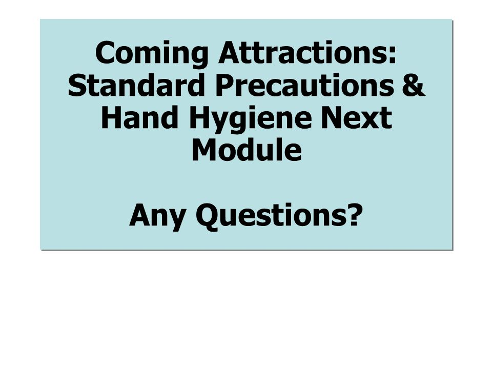 Coming Attractions: Standard Precautions & Hand Hygiene Next Module Any Questions